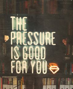 THE PRESSURE IS GOOD FOR YOU