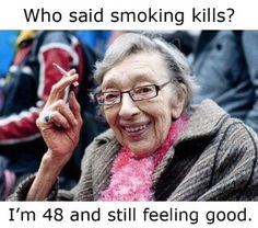 Who says smoking is a bad idea?  Bahaha!  Seen lots of ppl who look way older than they are due to smoking.  Super gross and it kills!!!