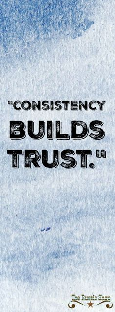 """""""Consistency builds trust."""" 
