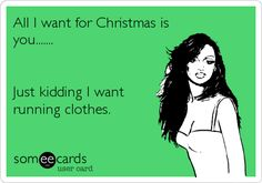 All I want for Christmas is you....... Just kidding I want running clothes.