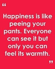 Happiness is like peeing in your pants. | Funny Pictures