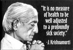 """""""It is no measure of health to be well adjusted to a profoundly sick society."""" - J. Krishnamurti"""