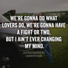 We're gonna do what lovers do, we're gonna have a fight or two, but I ain't ever changing my mind. #countrythang #countrythangquotes #countrylovers #relationshipgoals #countryquotes #countrysayings