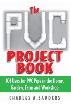 The PVC Project Book: 101 Uses for PVC Pipe in the Home, Garden, Farm and Workshop by Charles A. Sanders, http://www.amazon.com/dp/B005DXRFRK/ref=cm_sw_r_pi_dp_239tvb1H0H5MV