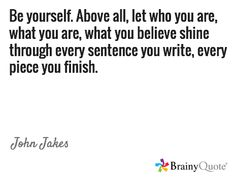 Be yourself. Above all, let who you are, what you are, what you believe shine through every sentence you write, every piece you finish. / John Jakes