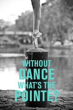 Without dance whast's the pointe? http://zoenchi.blogspot.com/2014/10/a-love-for-ballet.html?spref=pi Ha ha!! :)                                                                                                                                                                                 More