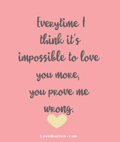 Every time I think it's impossible to love you more, you prove me wrong. - Love Quotes - https://www.lovequotes.com/you-prove-me-wrong/