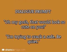 """Dialogue Prompt: """"Oh my gosh, that would look so cute on you!"""" """"I'm trying to crack a safe. Be quiet. Book Prompts, Daily Writing Prompts, Dialogue Prompts, Creative Writing Prompts, Story Prompts, Writing Quotes, Writing Advice, Writing Help, Writing A Book"""