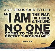 And Jesus said to him, I am the way, the truth, and the life. No one comes to the Father except through me. Picture Quotes.