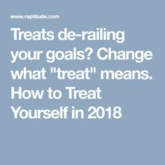"""Treats de-railing your goals? Change what """"treat"""" means. How to Treat Yourself in 2018"""