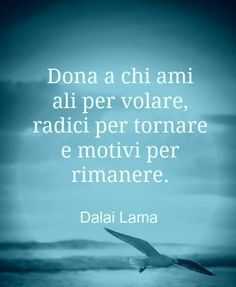 Give the ones you love wings to fly, roots to return to and reasons to stay Dalai Lama - Words Quotes, Wise Words, Love Quotes, Inspirational Quotes, Qoutes, Dalai Lama, Dr Amor, Futuro Simple, Italian Quotes