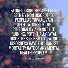 Misconception: Eating disorders are often seen by non-disordered people as trivial, vain affectations of the personality and not life-ruining, potentially fatal disorders. In reality, eating disorders have the highest mortality rate of any mental health problem. The long-term recovery rate is very low, and relapses can be devastating.