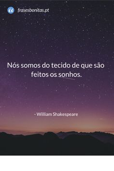 Nós somos do tecido de que são feitos os sonhos - William Shakespeare