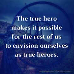 Heroism is about more than saving the day. The hero returns home with much more than treasure for the community. The true hero brings also the promise that a larger life is out there for all who would adventure. My heroes have always been artists.