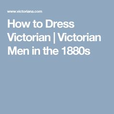 How to Dress Victorian | Victorian Men in the 1880s