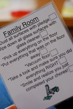 "This in not new; my Mom did these for my sister & me and then tacked them into a cabinet.  I hear the words, ""Are you sure?  Have you checked the list?"" echoing in my ears.  Printable chore cards for each room - kids (and adults) check off each item as it is completed in the room to make sure the job is completely done.    I need this for me!"