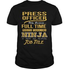 PRESS OFFICER Only Because Full Time Multi Tasking NINJA Is Not An Actual Job Title T-Shirts, Hoodies. SHOPPING NOW ==► Funny Tee Shirts