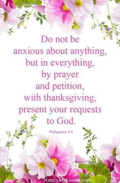 PHILIPPIANS 4:6 (KJV) Be careful for nothing; but in every thing by prayer and supplication with thanksgiving let your requests be made known unto God.