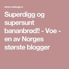 Superdigg og supersunt bananbrød!! - Voe - en av Norges største blogger