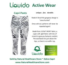 Liquido Activewear. Zebra Patterned Capri Pants. unique. fun. durable. one-of-a-kind. limited edition prints.  http://www.naturalhealthcarestore.com/