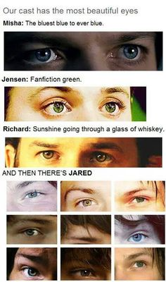 Supernatural cast eyes. Jared had the same eyes that I do, they change based upon feelings, and background. << wow