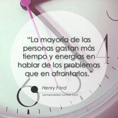 """""""La mayoría de las personas gastan más tiempo y energías en hablar de los problemas que en afrontarlos.""""  Henry Ford"""
