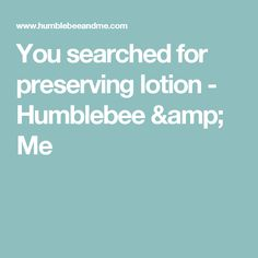 You searched for preserving lotion - Humblebee & Me