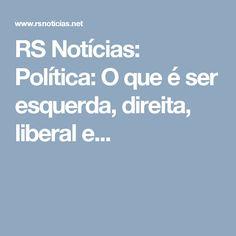 RS Notícias: Política: O que é ser esquerda, direita, liberal e...