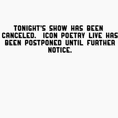 "I do apologize and regret to inform you that due to unforeseen situations tonight's show  ""Icon Poetry Live"" has been canceled.  Thank you for all your support, and once the next show date is confirmed we will let you know.   Darrell Mitchell II Host/Owner  a.k.a D - Mitch The Poet"