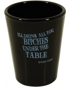 I'll drink all you bitches under the table black shot glass #novelties #party #fun #gag #joke #gift