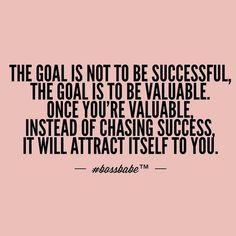 Be valuable, acquire knowledge, be smart about your ways, be wise about your moves. Success will come to you!