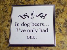 in dog beers... i've only had one