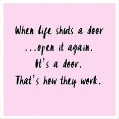 When life shuts a door... Open it again. It's a door. That's how they work.
