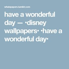 have a wonderful day — •disney wallpapers• •have a wonderful day•