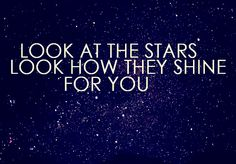 Look at the stars. Look how they shine for you. Coldplay.