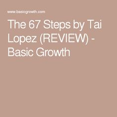 The 67 steps by tai lopez review basic growth
