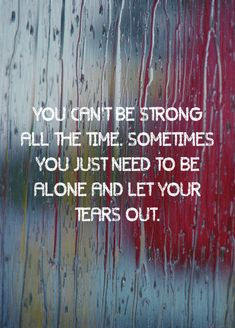 You can't be strong all the time Sometimes you just need to be alone and let your tears out | Inspirational Quotes