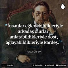 İnsanlar; eğlenebildikleriyle arkadaş, anlatabildikleriyle dost, ağlayabildikleriyle kardeş olurlar. Anton Çehov Wise Quotes, Book Quotes, Cool Words, Wise Words, Historical Quotes, People Talk, Motivation, Meaningful Quotes, Life Lessons