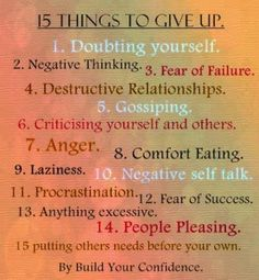 15 things to give up. 1. Doubting yourself .. 2. Negative thinking .. 3. Fear of failure .. 4. Destructive relationships .. 5. Gossiping .. 6. Criticising yourself & others .. 7. Anger ..8. Comfort eating .. 9. Laziness .. 10. Negative self talk .. 11. Procrastination .. 12. Fear of success .. 13. Anything excessive .. 14. People pleasing .. 15. Putting others needs before you own .. Words to live by - Build your Confidence.