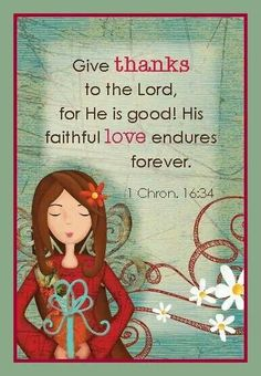 """""""Give thanks to the LORD, for he is good; his love endures forever."""" 1 Chronicles 16:34 NIV"""