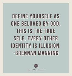Define yourself as one beloved by God. This is the true self. Every other identity is illusion. -Brennan Manning
