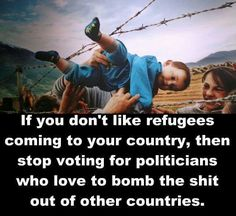 If you don't like refugees coming to your country, then stop voting for politicians who love to bomb the shit out of other countries. We Are The World, In This World, John Kerry, Refugee Crisis, Other Countries, Social Issues, Politicians, Social Justice, That Way