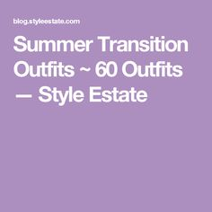 Summer Transition Outfits ~ 60 Outfits — Style Estate