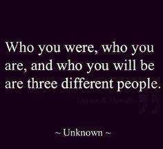 Who you were, who you are, and who you will be are three different people.