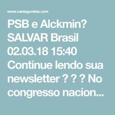 """PSB e Alckmin? SALVAR Brasil  02.03.18 15:40  Continue lendo sua newsletter    No congresso nacional do PSB, que ocorre em Brasília até amanhã, lideranças detonam """"o liberalismo, o conservadorismo, as reformas"""".  É esse o partido que cogita apoiar Geraldo Alckmin, se Joaquim Barbosa não entrar na disputa?"""