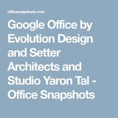Google Office by Evolution Design and Setter Architects and Studio Yaron Tal - Office Snapshots