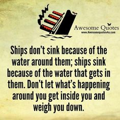Ships don't sink because of the water around them; ships sink because of the water that gets in them. Don't let what's happening around you get inside you and weigh you down.  #iamonemind #Iam #success #motivation #inspiration #wordporn #lawofattraction #lifestyle #mindset #mentor #universe #gratitude #yingyang #higherconsciousness #light #peace #love #weareone #freeyourmind #awareness #evolve #higherself #quotes