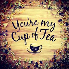 You're my cup of tea and I love all the pots you make for me.