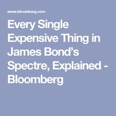 Every Single Expensive Thing in James Bond's Spectre, Explained - Bloomberg