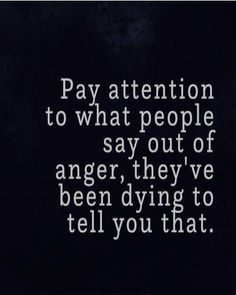 Life Quote: Pay attention to what people say out of anger, they've been dyin. - - # Skin Care poster quotes Life Quote: Pay attention to what people say out of anger, they& been dyin. Wise Quotes, Quotable Quotes, Words Quotes, Motivational Quotes, Truth Is Quotes, Inspirational Quotations, Telling The Truth Quotes, Fact Quotes, Real Man Quotes